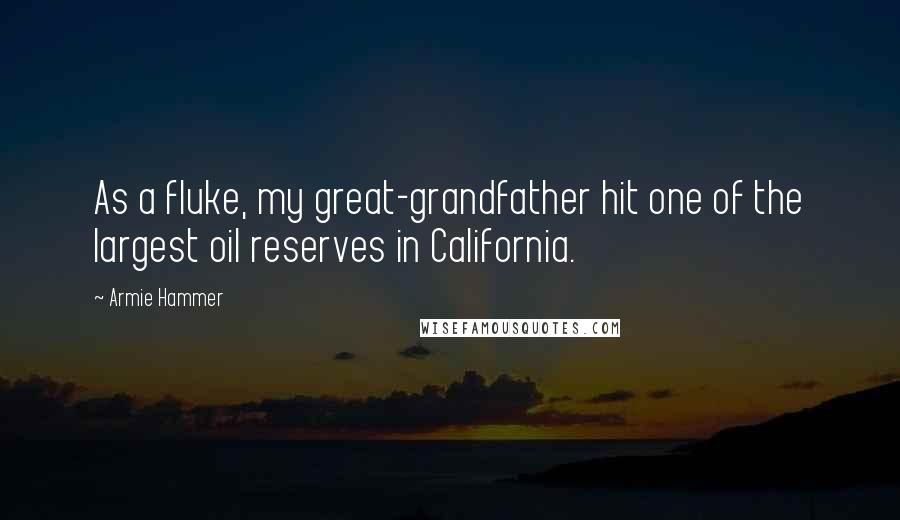 Armie Hammer quotes: As a fluke, my great-grandfather hit one of the largest oil reserves in California.