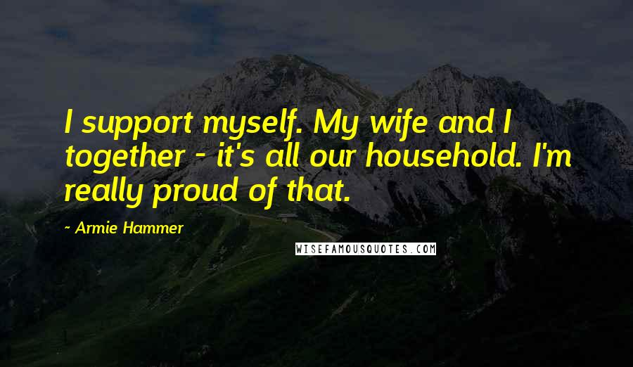 Armie Hammer quotes: I support myself. My wife and I together - it's all our household. I'm really proud of that.