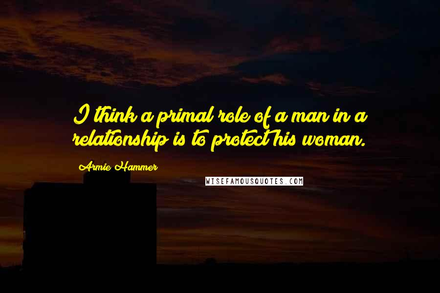 Armie Hammer quotes: I think a primal role of a man in a relationship is to protect his woman.