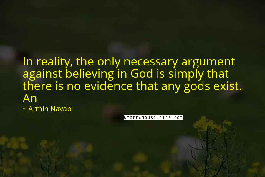 Armin Navabi quotes: In reality, the only necessary argument against believing in God is simply that there is no evidence that any gods exist. An