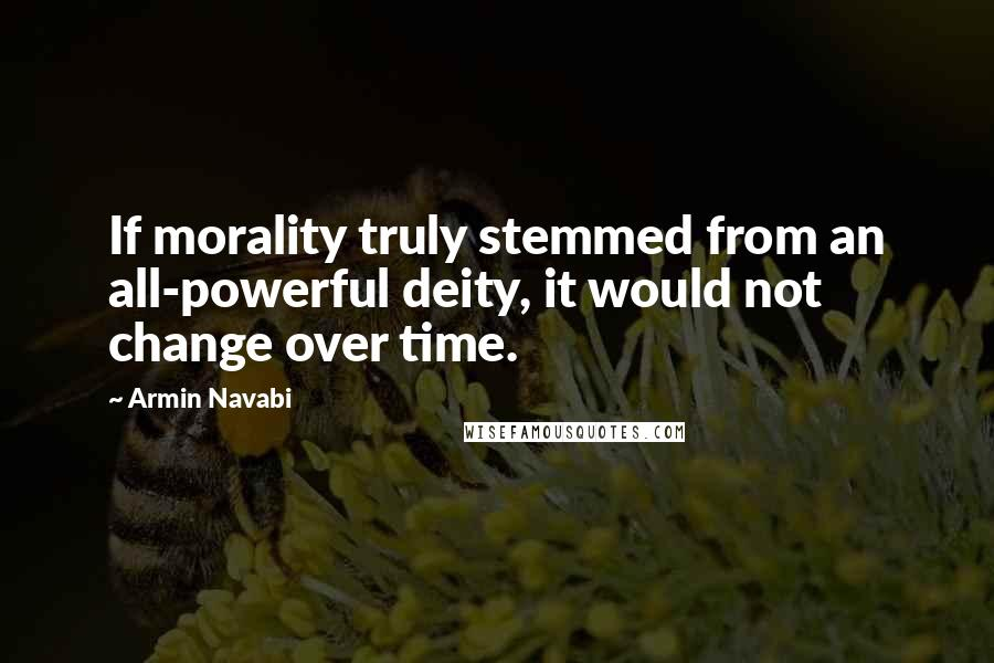 Armin Navabi quotes: If morality truly stemmed from an all-powerful deity, it would not change over time.