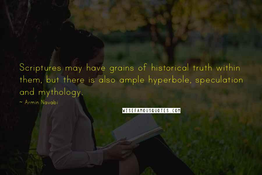 Armin Navabi quotes: Scriptures may have grains of historical truth within them, but there is also ample hyperbole, speculation and mythology.
