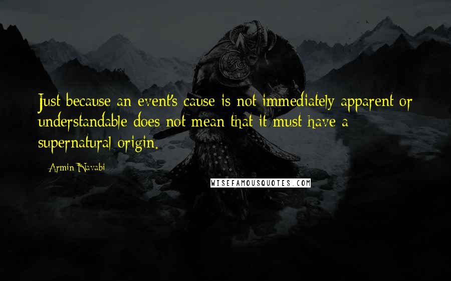Armin Navabi quotes: Just because an event's cause is not immediately apparent or understandable does not mean that it must have a supernatural origin.
