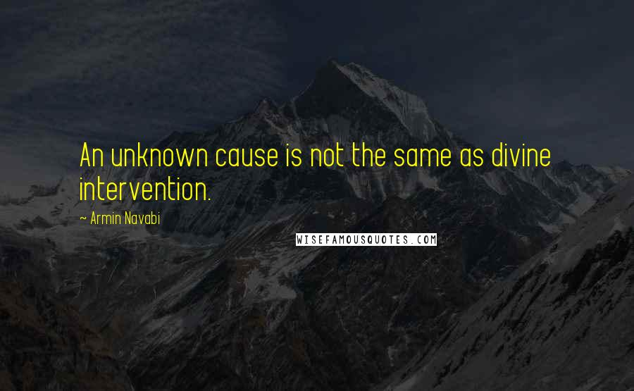 Armin Navabi quotes: An unknown cause is not the same as divine intervention.