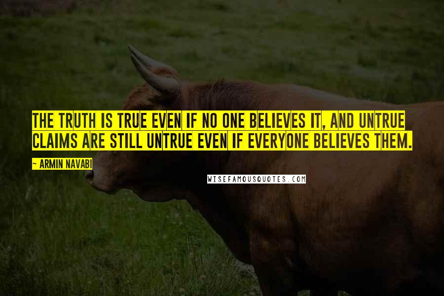 Armin Navabi quotes: the truth is true even if no one believes it, and untrue claims are still untrue even if everyone believes them.
