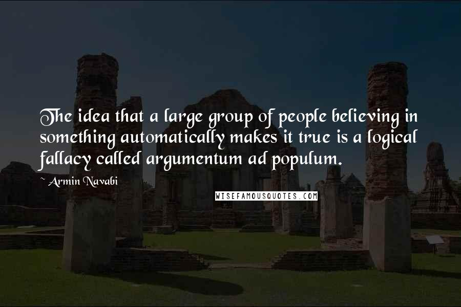 Armin Navabi quotes: The idea that a large group of people believing in something automatically makes it true is a logical fallacy called argumentum ad populum.