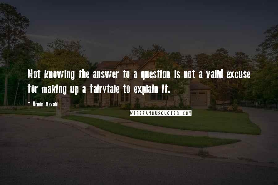 Armin Navabi quotes: Not knowing the answer to a question is not a valid excuse for making up a fairytale to explain it.