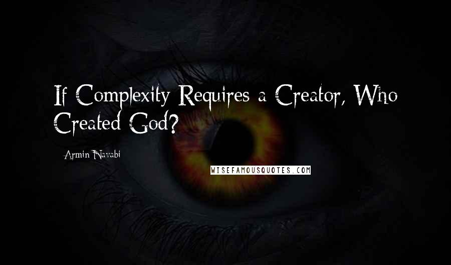 Armin Navabi quotes: If Complexity Requires a Creator, Who Created God?