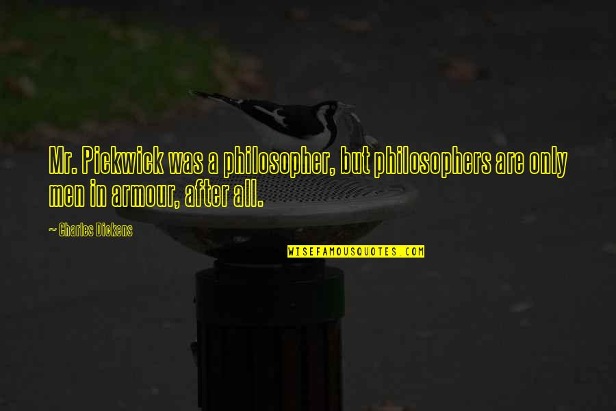 Armour Quotes By Charles Dickens: Mr. Pickwick was a philosopher, but philosophers are