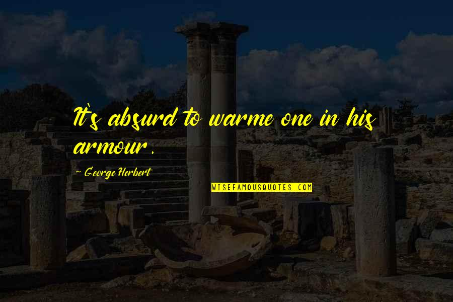 Armour Quotes By George Herbert: It's absurd to warme one in his armour.