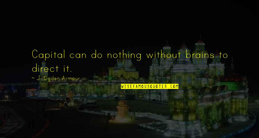 Armour Quotes By J. Ogden Armour: Capital can do nothing without brains to direct