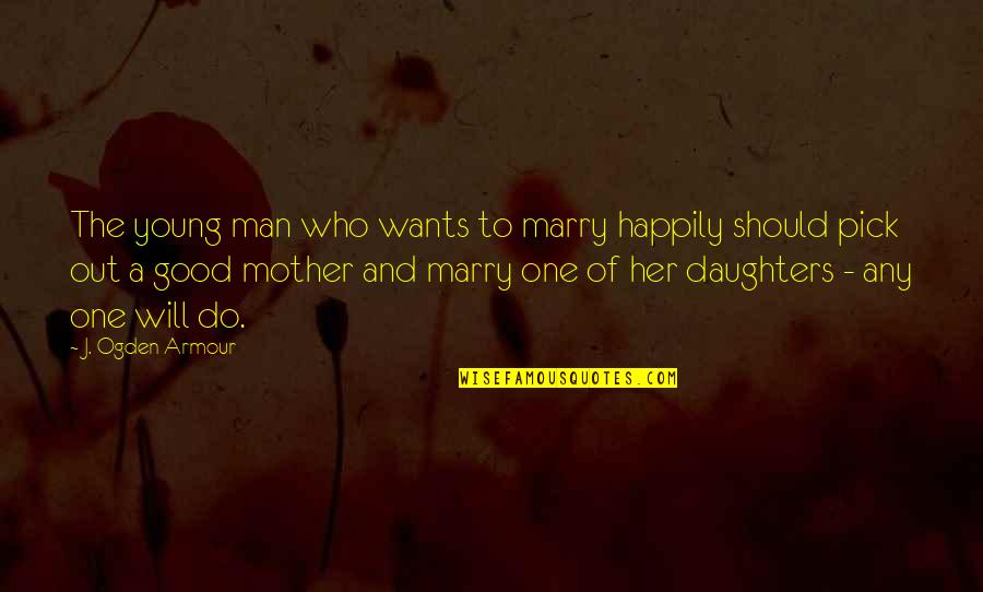 Armour Quotes By J. Ogden Armour: The young man who wants to marry happily