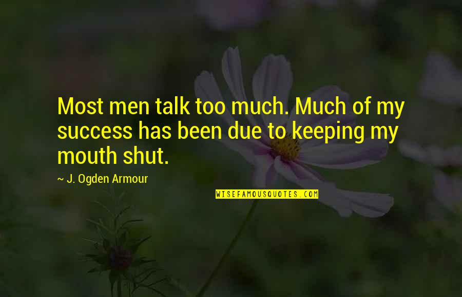Armour Quotes By J. Ogden Armour: Most men talk too much. Much of my