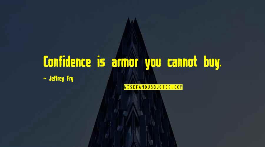 Armour Quotes By Jeffrey Fry: Confidence is armor you cannot buy.