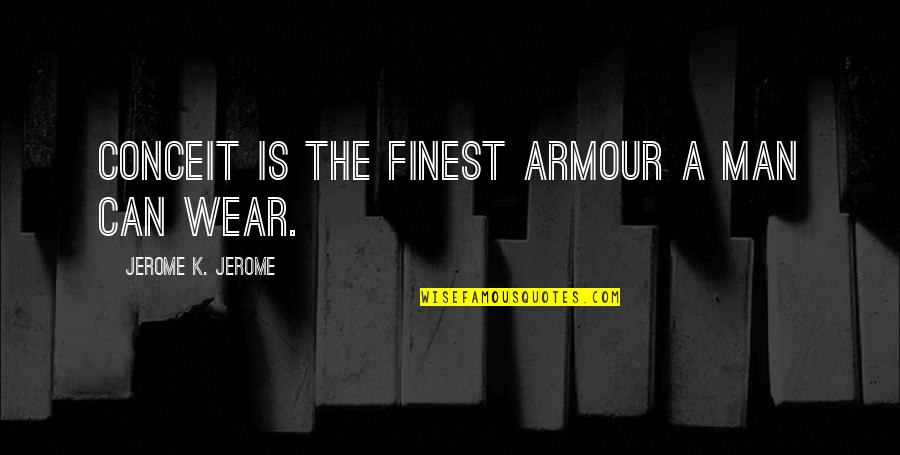 Armour Quotes By Jerome K. Jerome: Conceit is the finest armour a man can