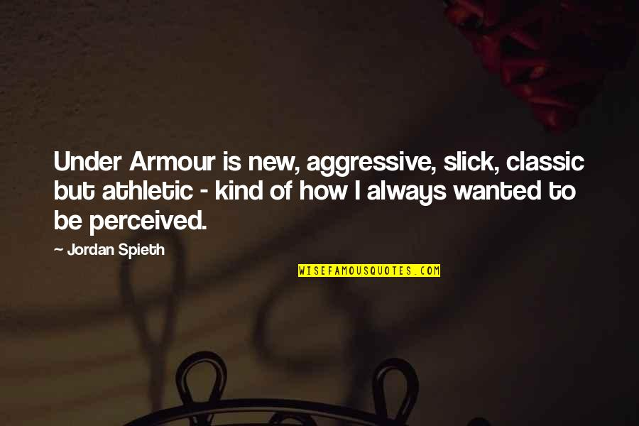 Armour Quotes By Jordan Spieth: Under Armour is new, aggressive, slick, classic but