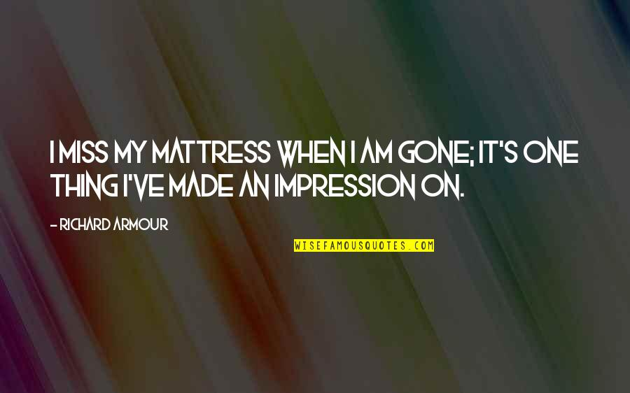 Armour Quotes By Richard Armour: I miss my mattress when I am gone;