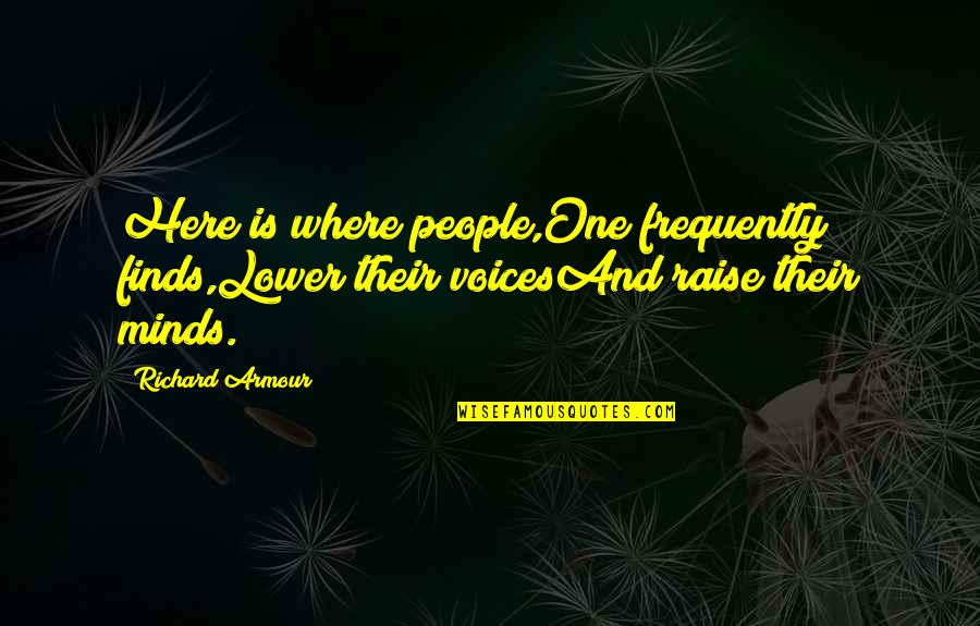 Armour Quotes By Richard Armour: Here is where people,One frequently finds,Lower their voicesAnd