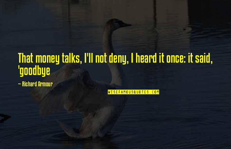 Armour Quotes By Richard Armour: That money talks, I'll not deny, I heard