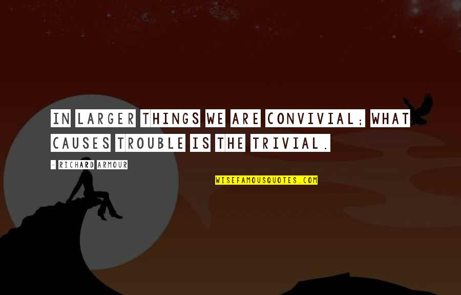 Armour Quotes By Richard Armour: In larger things we are convivial; what causes