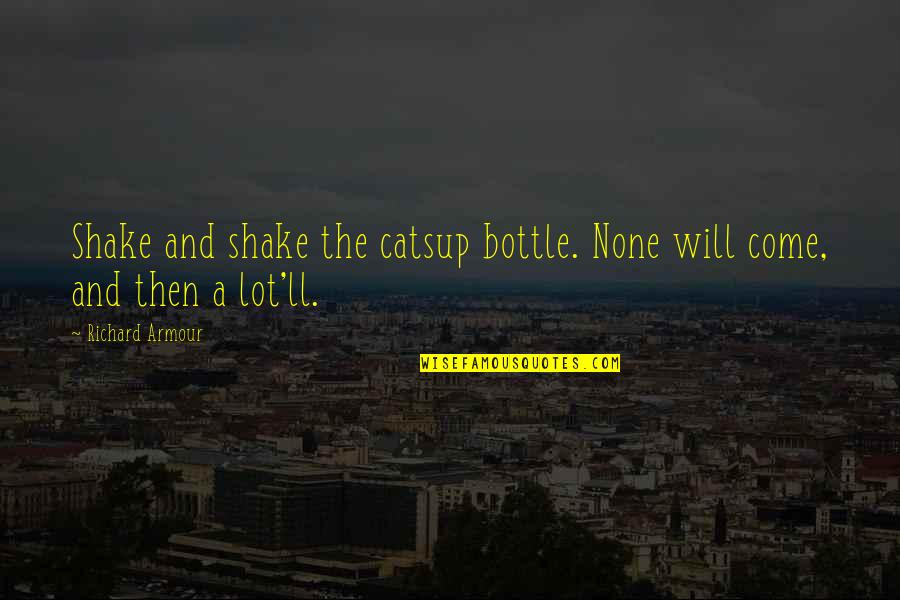 Armour Quotes By Richard Armour: Shake and shake the catsup bottle. None will