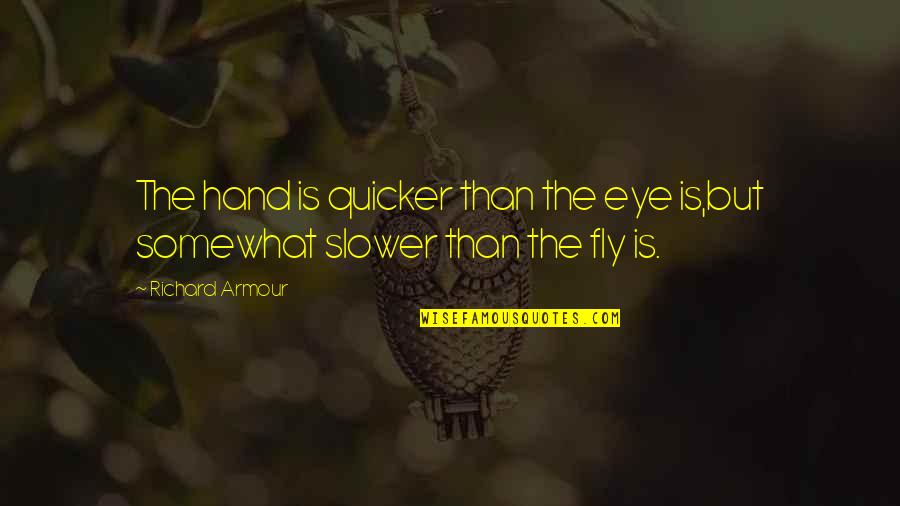 Armour Quotes By Richard Armour: The hand is quicker than the eye is,but