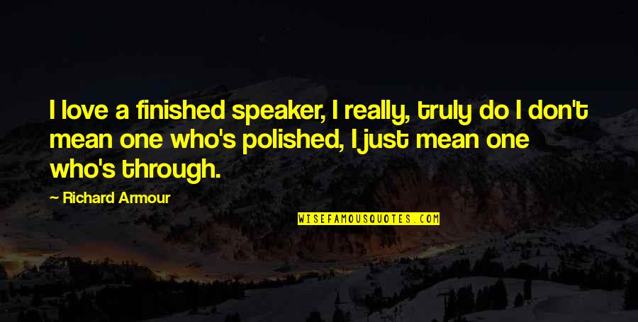 Armour Quotes By Richard Armour: I love a finished speaker, I really, truly