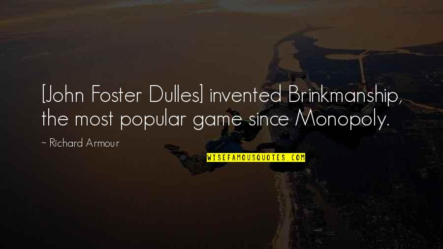 Armour Quotes By Richard Armour: [John Foster Dulles] invented Brinkmanship, the most popular