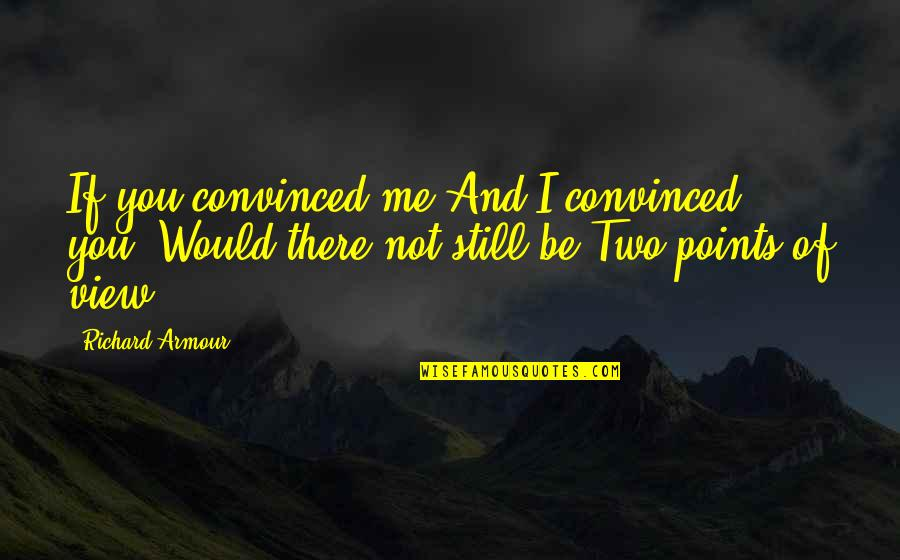 Armour Quotes By Richard Armour: If you convinced me And I convinced you,