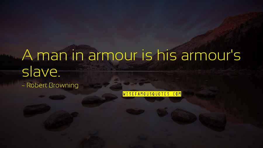 Armour Quotes By Robert Browning: A man in armour is his armour's slave.