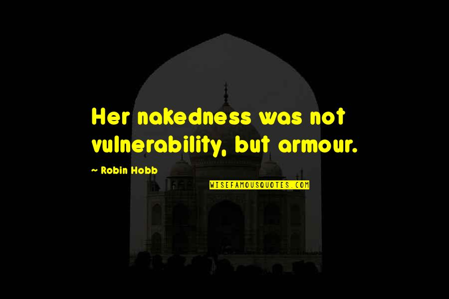 Armour Quotes By Robin Hobb: Her nakedness was not vulnerability, but armour.