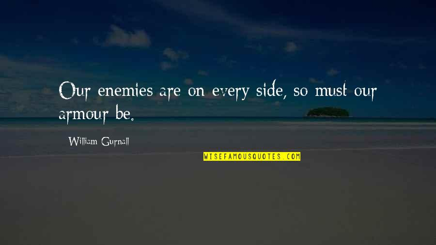 Armour Quotes By William Gurnall: Our enemies are on every side, so must