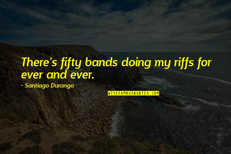 Army Wife Inspirational Quotes By Santiago Durango: There's fifty bands doing my riffs for ever