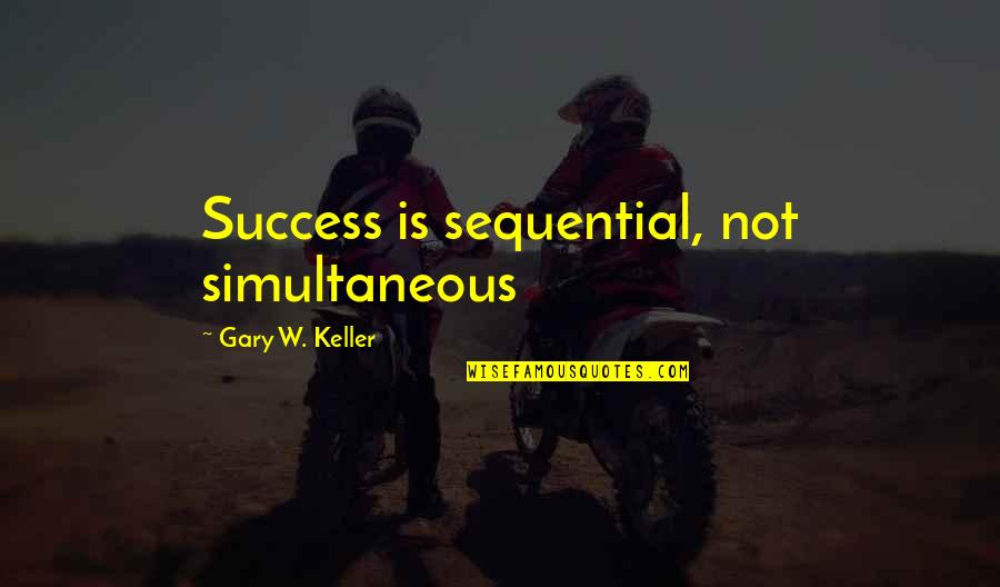 Armywife Quotes By Gary W. Keller: Success is sequential, not simultaneous