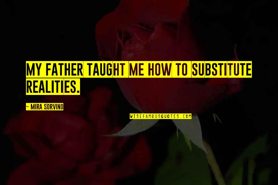 Armywife Quotes By Mira Sorvino: My father taught me how to substitute realities.