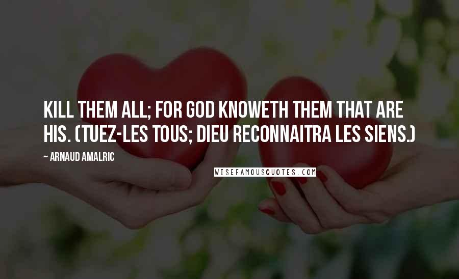 Arnaud Amalric quotes: Kill them all; for God knoweth them that are His. (Tuez-les tous; Dieu reconnaitra les siens.)