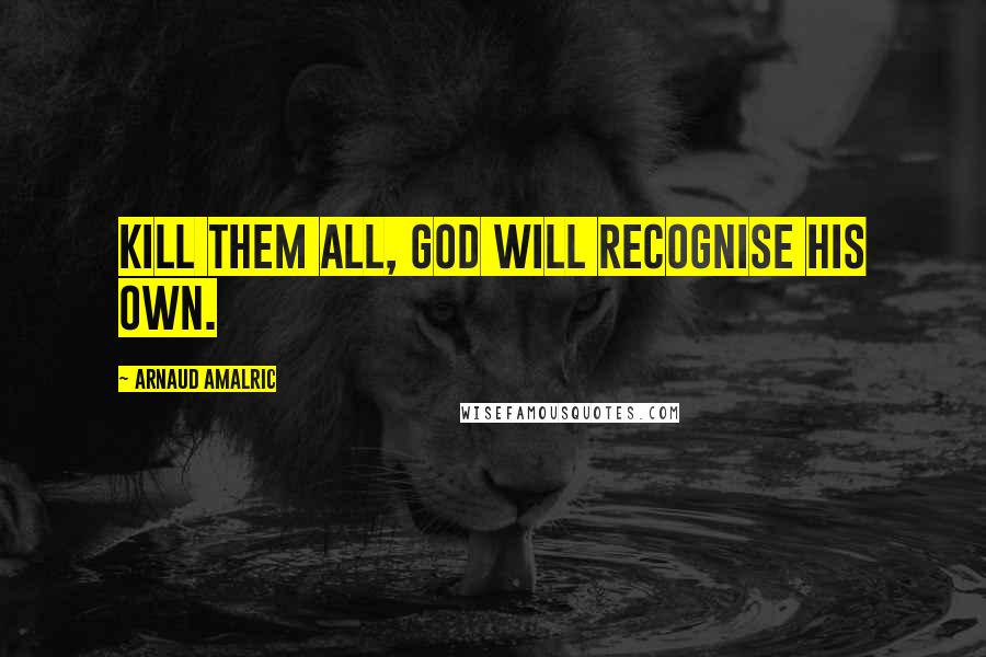 Arnaud Amalric quotes: Kill them all, God will recognise his own.