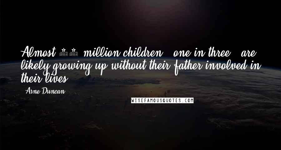 Arne Duncan quotes: Almost 24 million children - one in three - are likely growing up without their father involved in their lives.