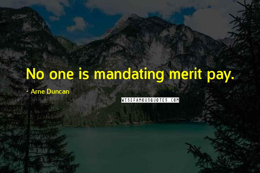 Arne Duncan quotes: No one is mandating merit pay.