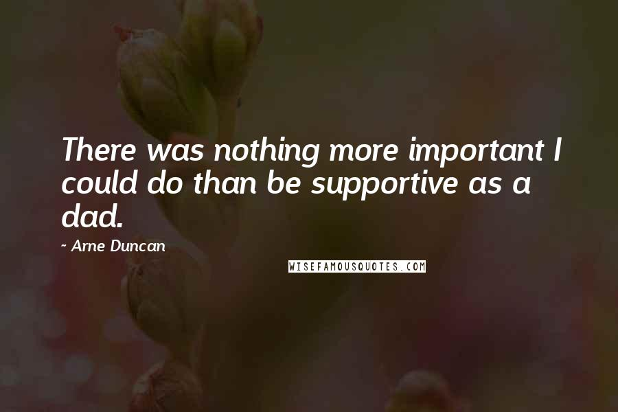 Arne Duncan quotes: There was nothing more important I could do than be supportive as a dad.