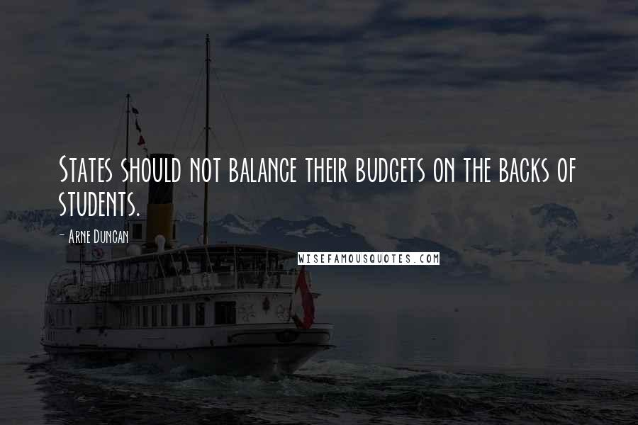 Arne Duncan quotes: States should not balance their budgets on the backs of students.