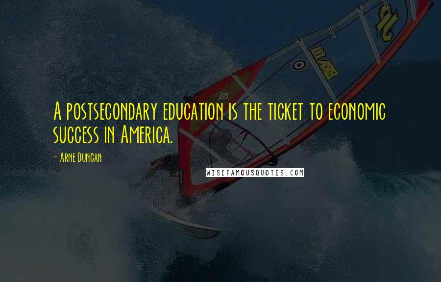 Arne Duncan quotes: A postsecondary education is the ticket to economic success in America.