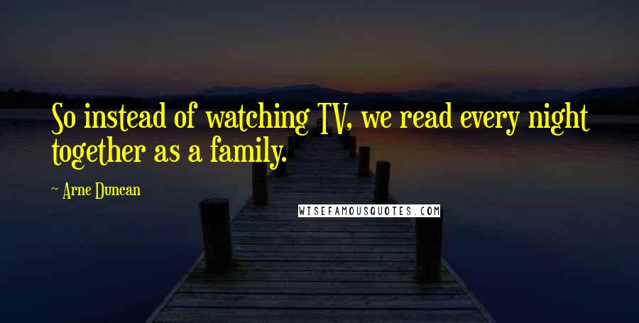 Arne Duncan quotes: So instead of watching TV, we read every night together as a family.