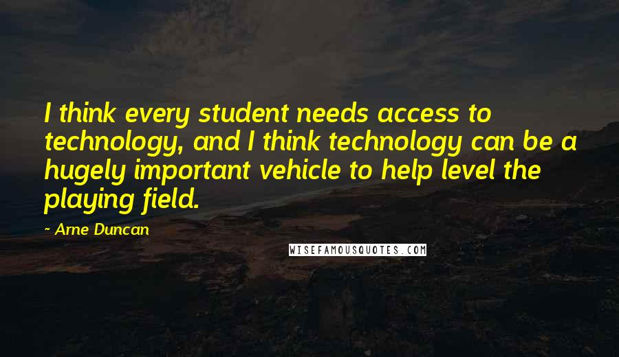 Arne Duncan quotes: I think every student needs access to technology, and I think technology can be a hugely important vehicle to help level the playing field.