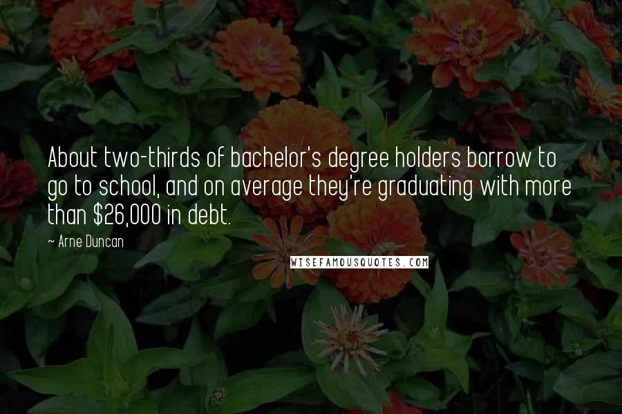 Arne Duncan quotes: About two-thirds of bachelor's degree holders borrow to go to school, and on average they're graduating with more than $26,000 in debt.