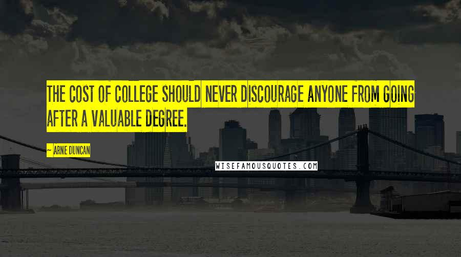 Arne Duncan quotes: The cost of college should never discourage anyone from going after a valuable degree.