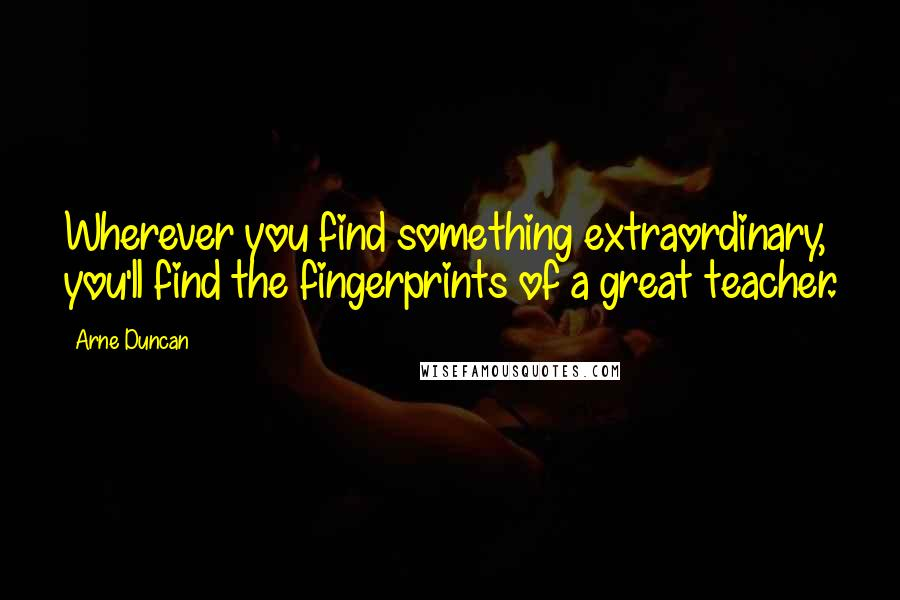 Arne Duncan quotes: Wherever you find something extraordinary, you'll find the fingerprints of a great teacher.