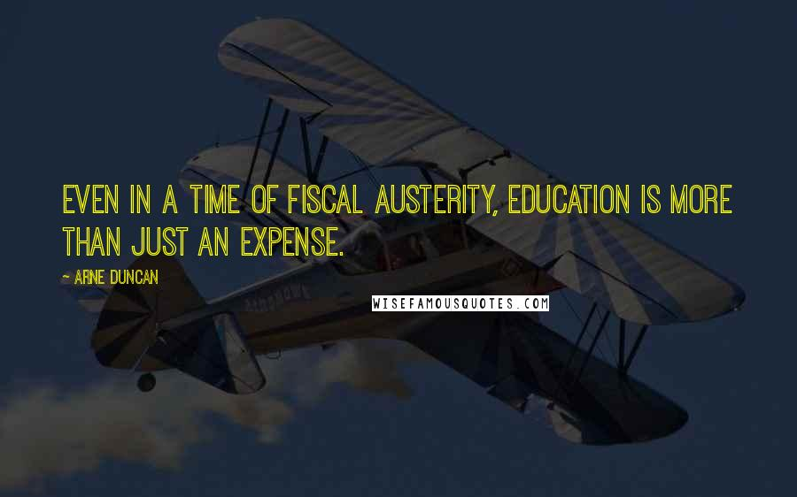 Arne Duncan quotes: Even in a time of fiscal austerity, education is more than just an expense.