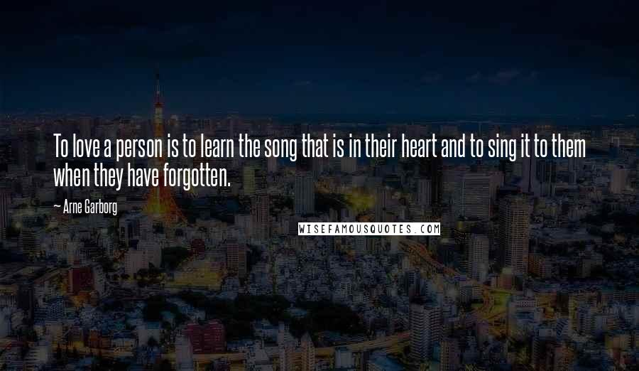 Arne Garborg quotes: To love a person is to learn the song that is in their heart and to sing it to them when they have forgotten.