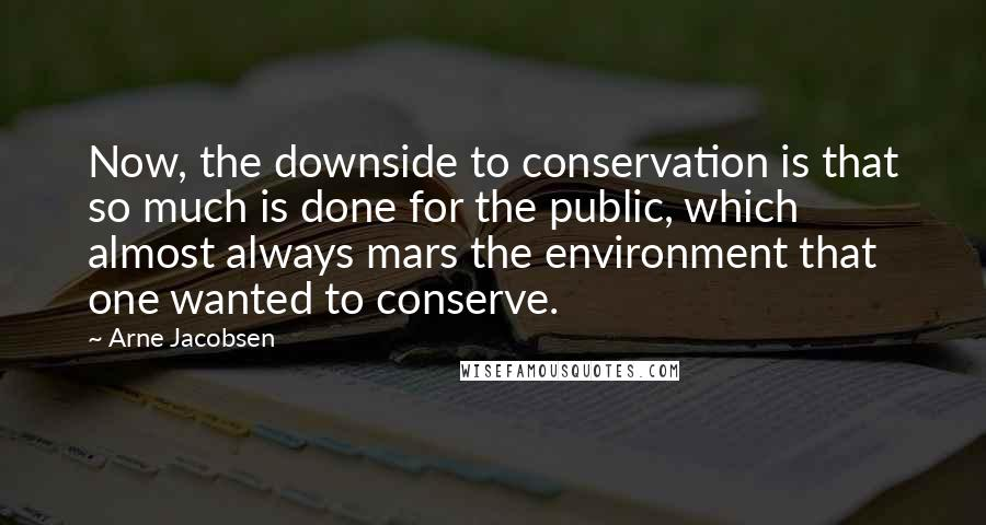 Arne Jacobsen quotes: Now, the downside to conservation is that so much is done for the public, which almost always mars the environment that one wanted to conserve.